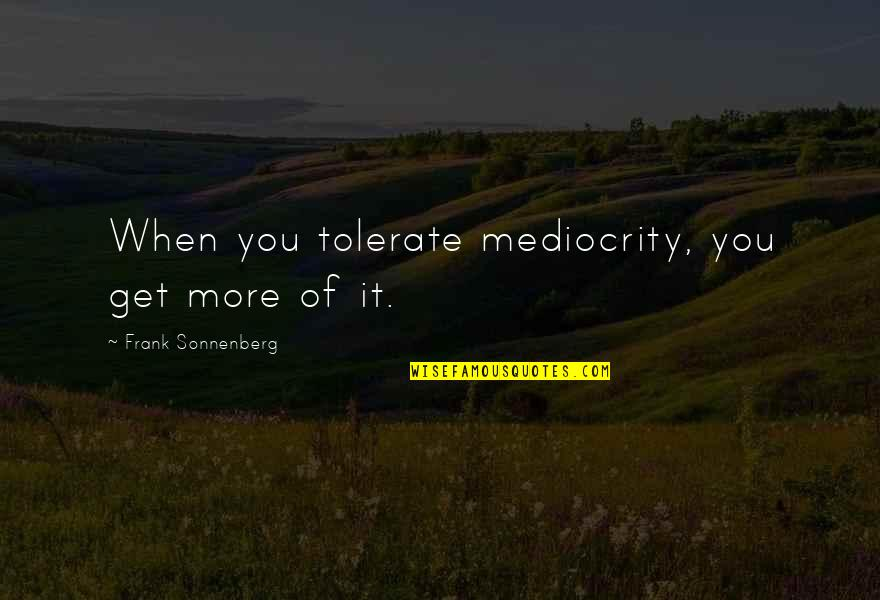Sonnenberg Quotes By Frank Sonnenberg: When you tolerate mediocrity, you get more of