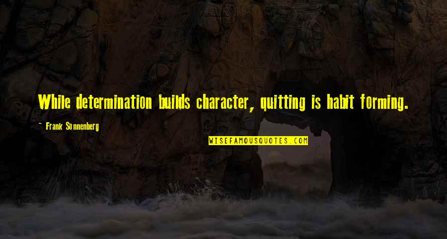 Sonnenberg Quotes By Frank Sonnenberg: While determination builds character, quitting is habit forming.