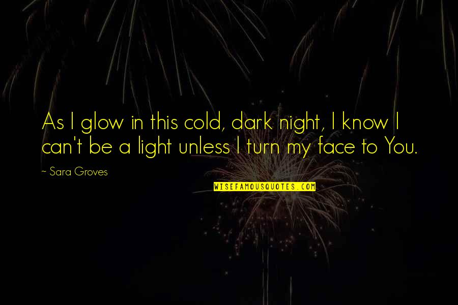 Sonner Quotes By Sara Groves: As I glow in this cold, dark night,