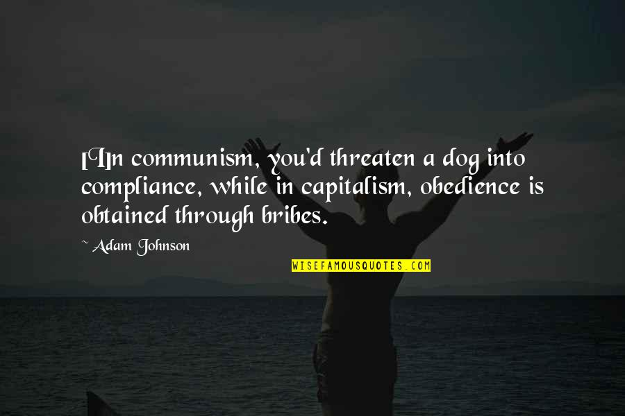 Sonny Chiba Movie Quotes By Adam Johnson: [I]n communism, you'd threaten a dog into compliance,