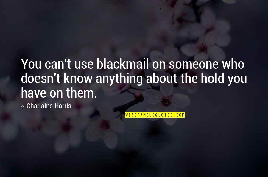 Sonny Chiba Movie Quotes By Charlaine Harris: You can't use blackmail on someone who doesn't