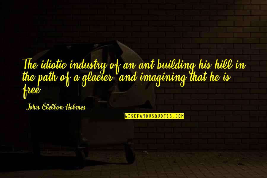 Sonny Drysdale Quotes By John Clellon Holmes: The idiotic industry of an ant building his
