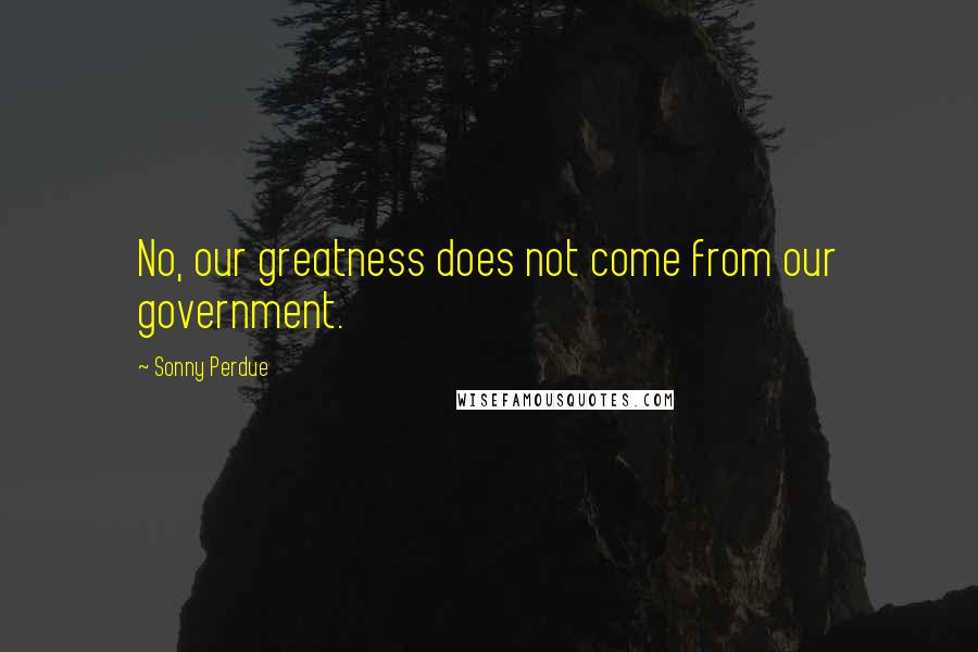 Sonny Perdue quotes: No, our greatness does not come from our government.