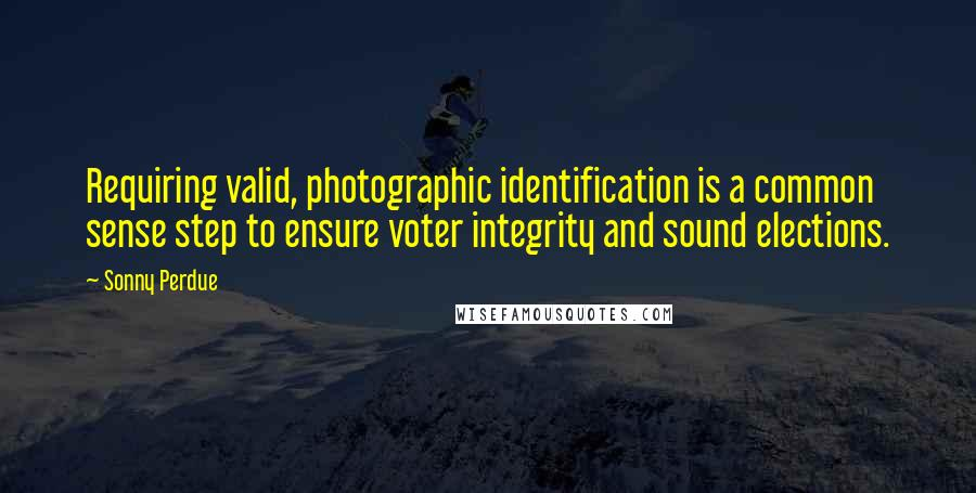 Sonny Perdue quotes: Requiring valid, photographic identification is a common sense step to ensure voter integrity and sound elections.