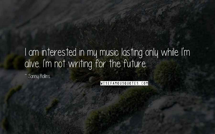 Sonny Rollins quotes: I am interested in my music lasting only while I'm alive. I'm not writing for the future.