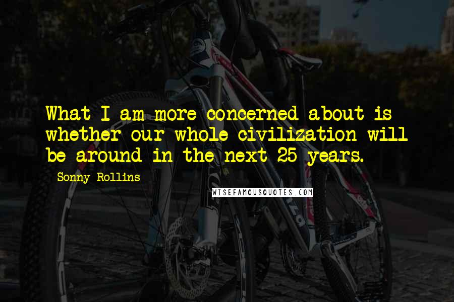 Sonny Rollins quotes: What I am more concerned about is whether our whole civilization will be around in the next 25 years.