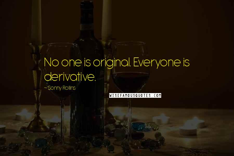 Sonny Rollins quotes: No one is original. Everyone is derivative.