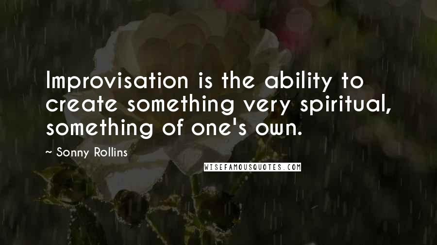 Sonny Rollins quotes: Improvisation is the ability to create something very spiritual, something of one's own.