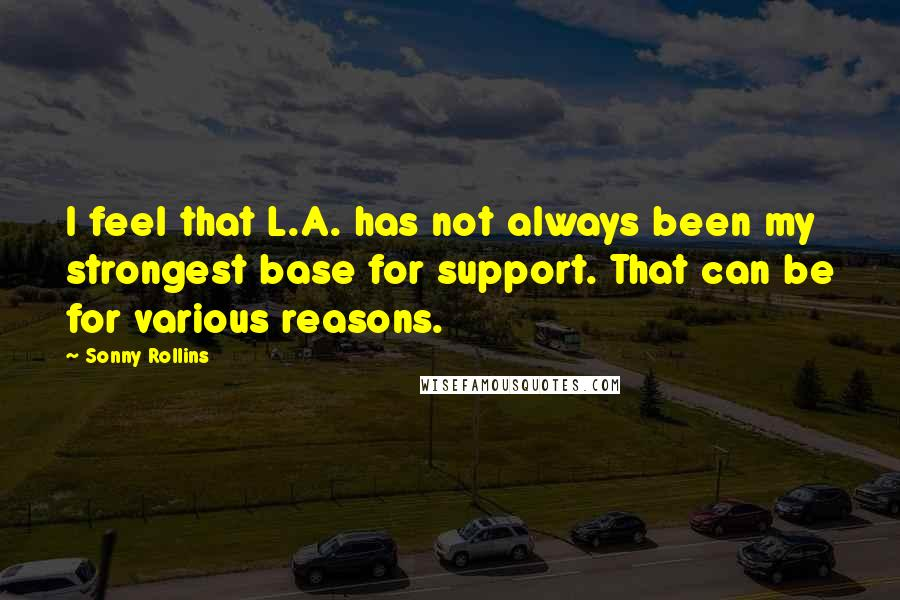 Sonny Rollins quotes: I feel that L.A. has not always been my strongest base for support. That can be for various reasons.