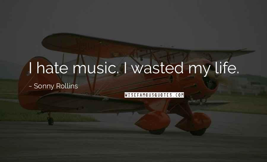 Sonny Rollins quotes: I hate music. I wasted my life.