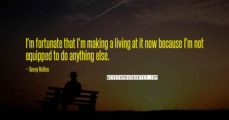 Sonny Rollins quotes: I'm fortunate that I'm making a living at it now because I'm not equipped to do anything else.