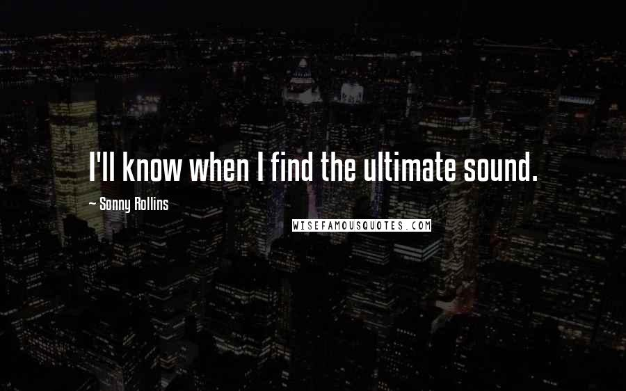 Sonny Rollins quotes: I'll know when I find the ultimate sound.