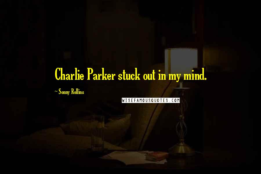 Sonny Rollins quotes: Charlie Parker stuck out in my mind.
