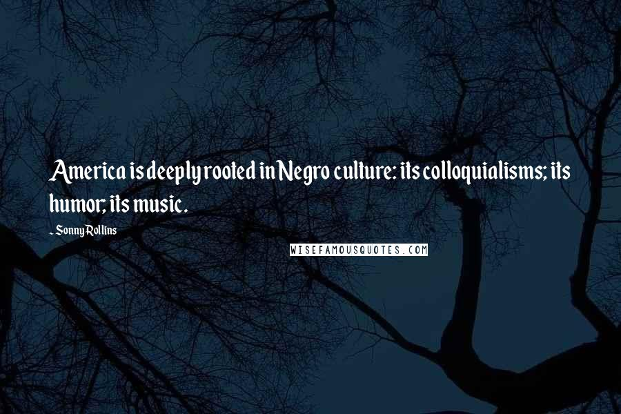 Sonny Rollins quotes: America is deeply rooted in Negro culture: its colloquialisms; its humor; its music.