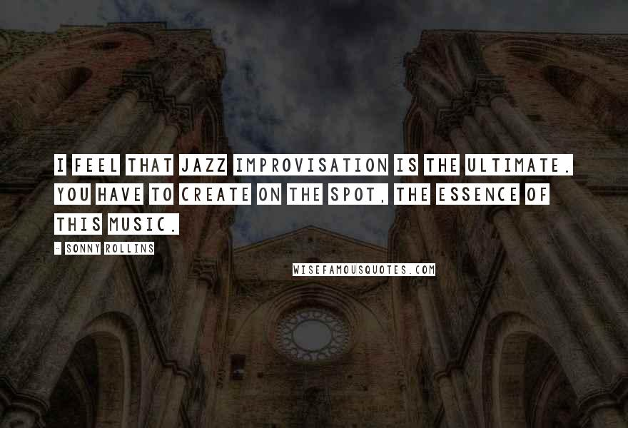 Sonny Rollins quotes: I feel that Jazz improvisation is the ultimate. You have to create on the spot, the essence of this music.
