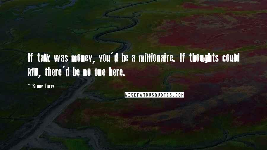 Sonny Terry quotes: If talk was money, you'd be a millionaire. If thoughts could kill, there'd be no one here.