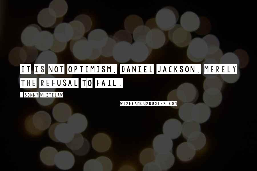 Sonny Whitelaw quotes: It is not optimism, Daniel Jackson, merely the refusal to fail.