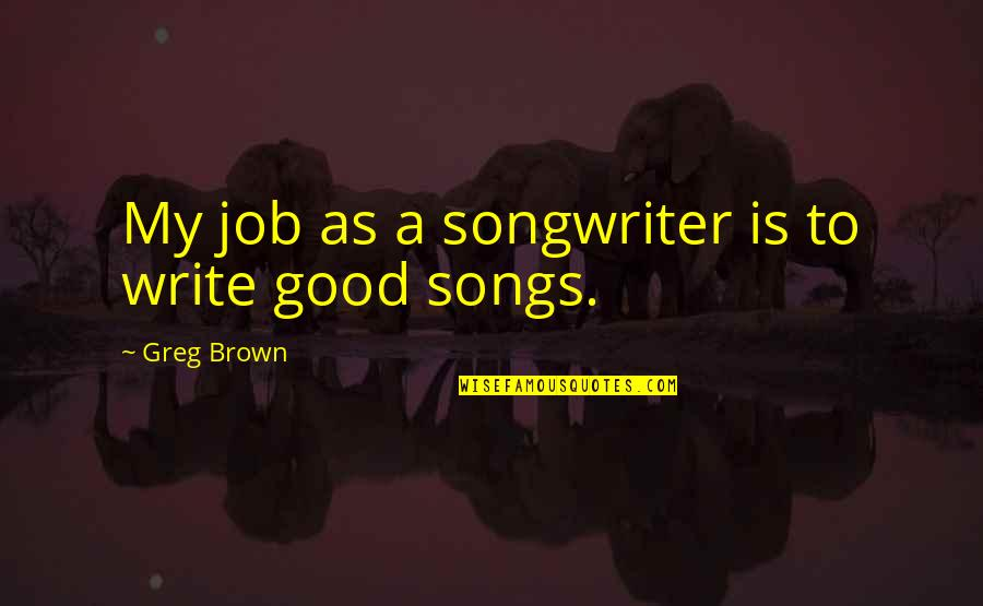Sonographers Quotes By Greg Brown: My job as a songwriter is to write