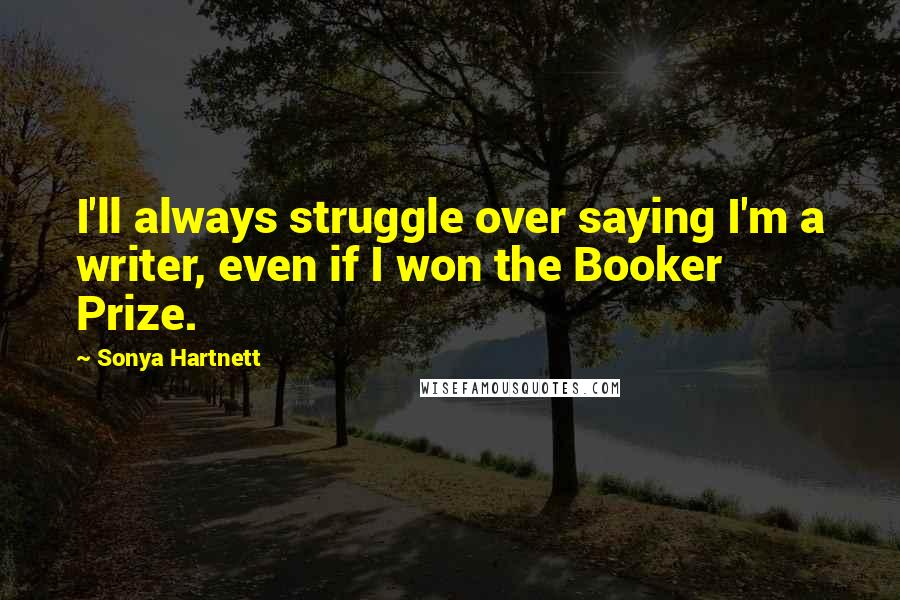 Sonya Hartnett quotes: I'll always struggle over saying I'm a writer, even if I won the Booker Prize.