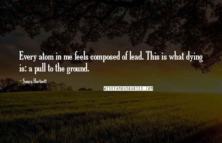 Sonya Hartnett quotes: Every atom in me feels composed of lead. This is what dying is: a pull to the ground.