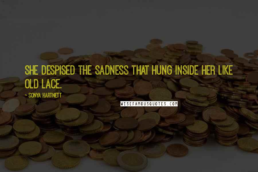 Sonya Hartnett quotes: She despised the sadness that hung inside her like old lace.