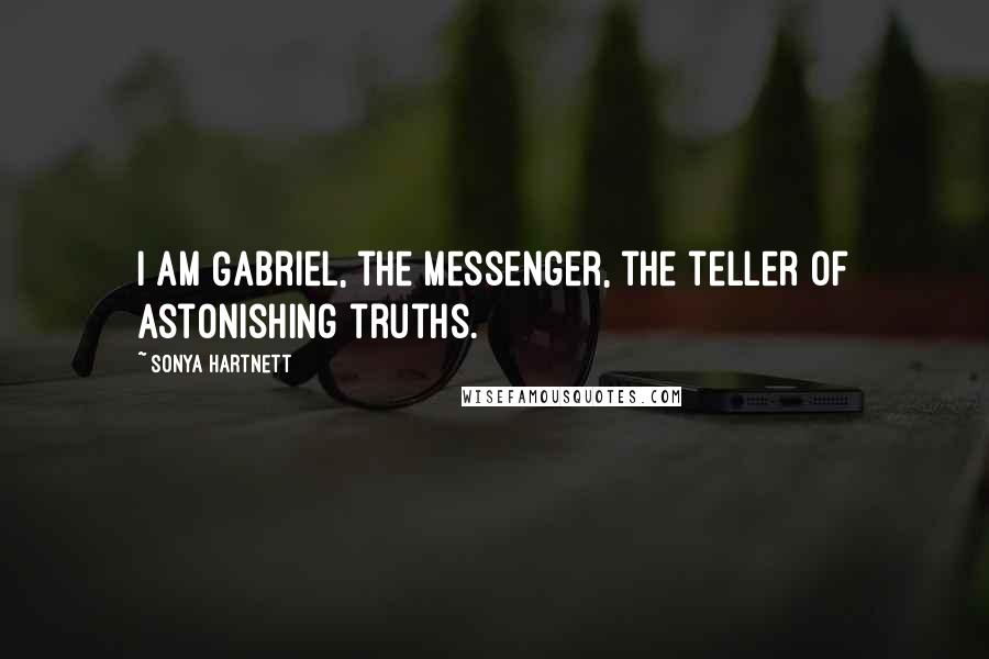 Sonya Hartnett quotes: I am Gabriel, the messenger, the teller of astonishing truths.