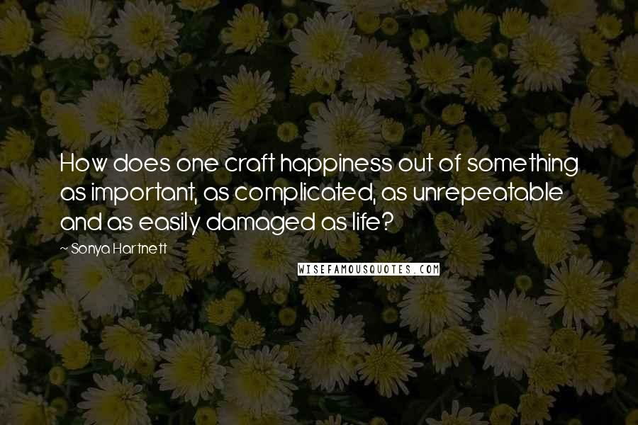 Sonya Hartnett quotes: How does one craft happiness out of something as important, as complicated, as unrepeatable and as easily damaged as life?