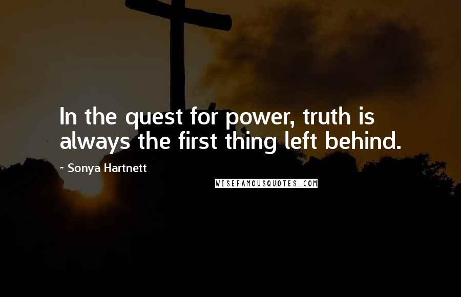 Sonya Hartnett quotes: In the quest for power, truth is always the first thing left behind.