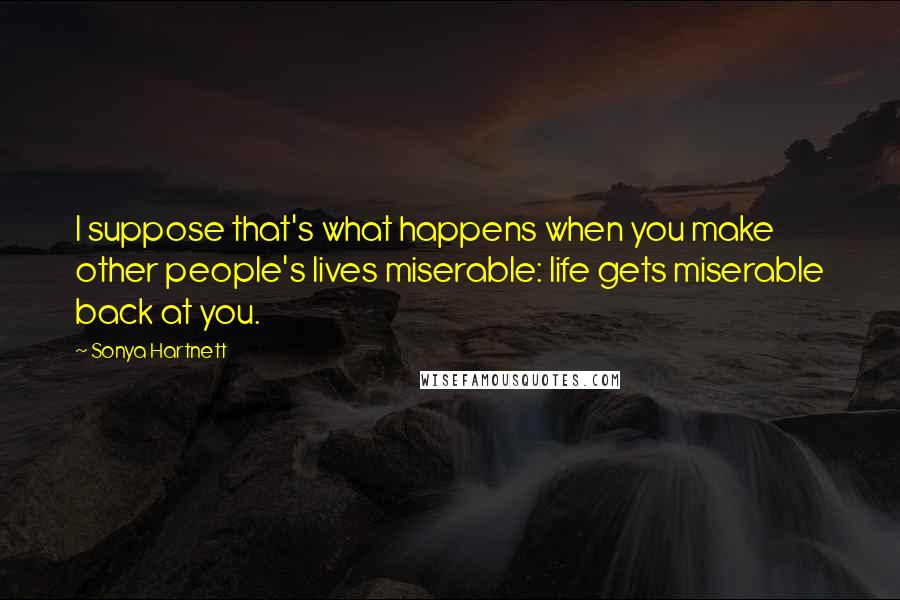 Sonya Hartnett quotes: I suppose that's what happens when you make other people's lives miserable: life gets miserable back at you.