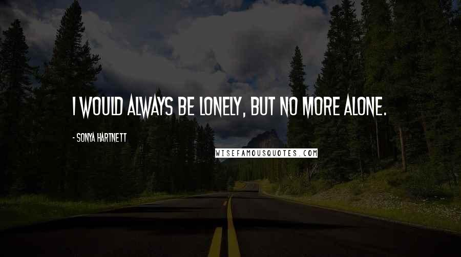 Sonya Hartnett quotes: I would always be lonely, but no more alone.