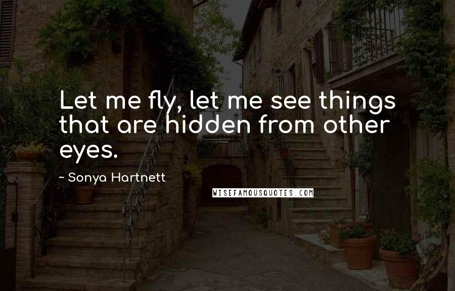 Sonya Hartnett quotes: Let me fly, let me see things that are hidden from other eyes.