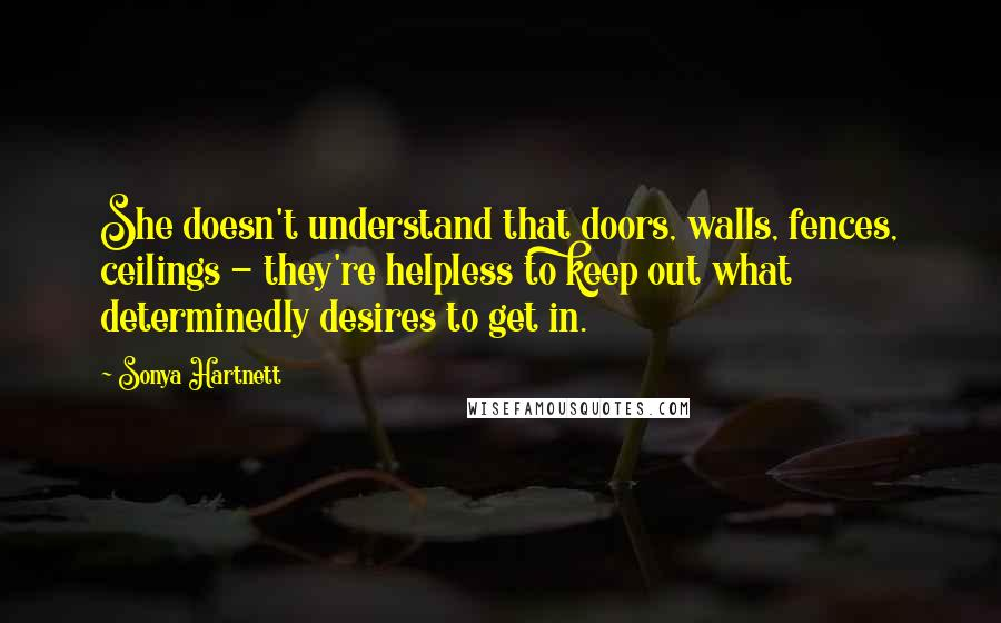 Sonya Hartnett quotes: She doesn't understand that doors, walls, fences, ceilings - they're helpless to keep out what determinedly desires to get in.