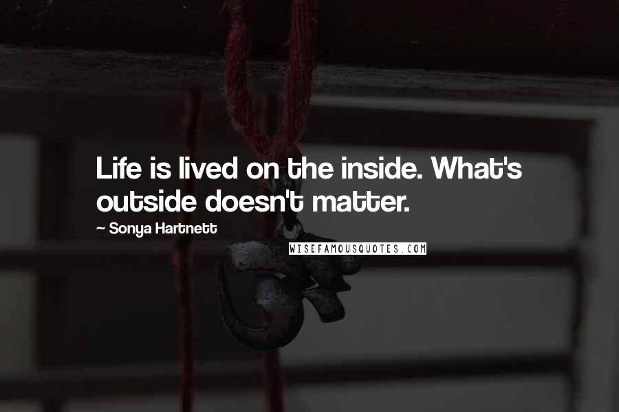 Sonya Hartnett quotes: Life is lived on the inside. What's outside doesn't matter.