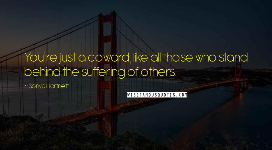 Sonya Hartnett quotes: You're just a coward, like all those who stand behind the suffering of others.