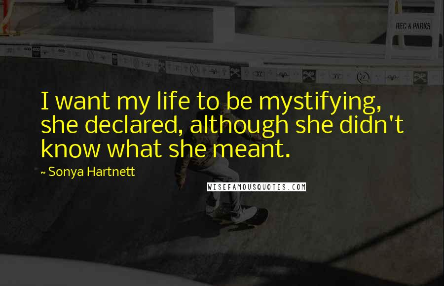 Sonya Hartnett quotes: I want my life to be mystifying, she declared, although she didn't know what she meant.