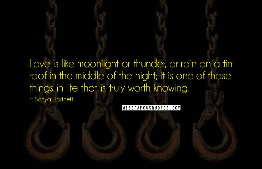 Sonya Hartnett quotes: Love is like moonlight or thunder, or rain on a tin roof in the middle of the night; it is one of those things in life that is truly worth