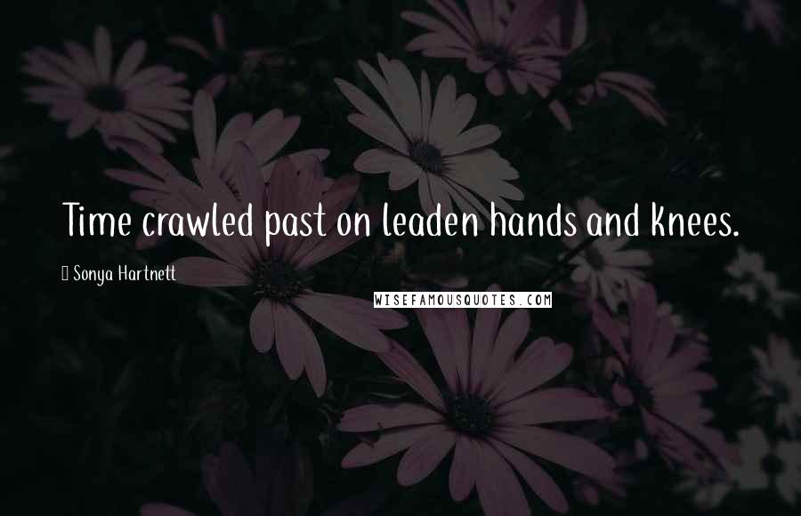 Sonya Hartnett quotes: Time crawled past on leaden hands and knees.