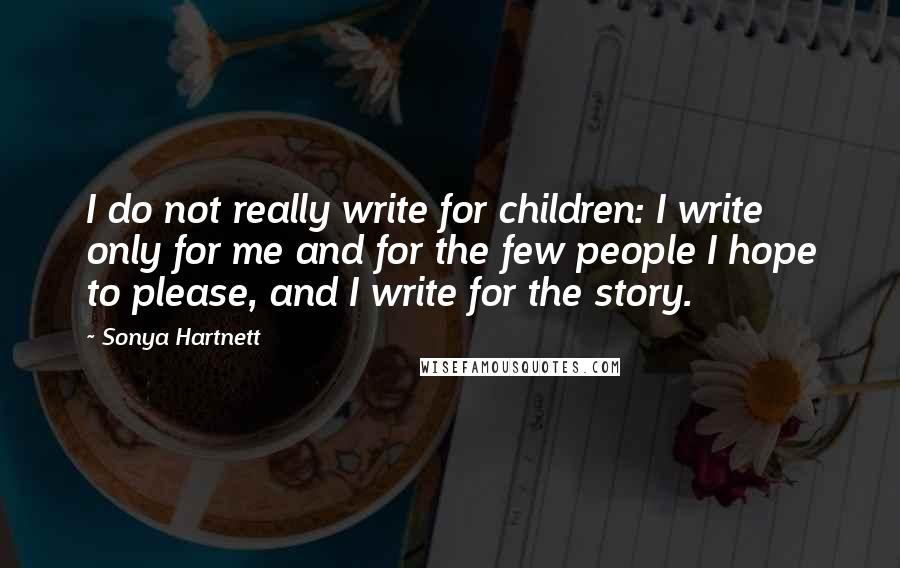 Sonya Hartnett quotes: I do not really write for children: I write only for me and for the few people I hope to please, and I write for the story.