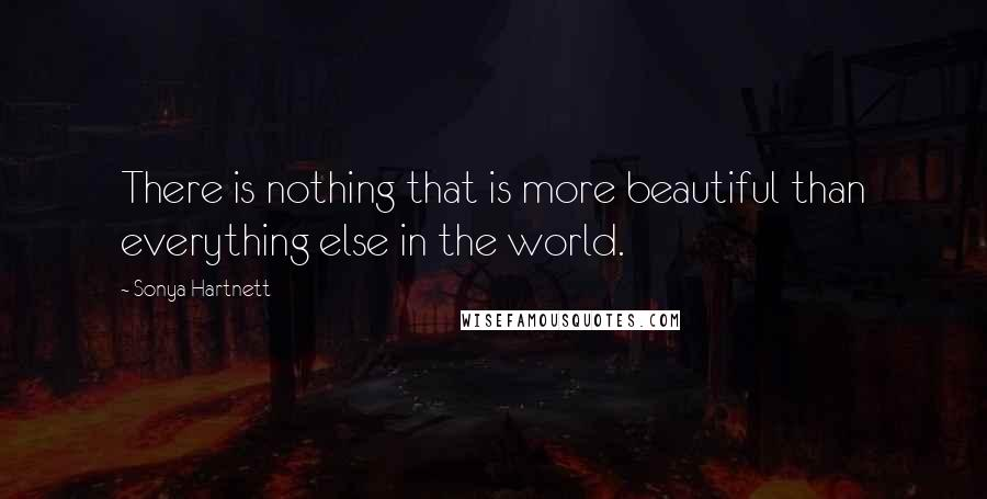 Sonya Hartnett quotes: There is nothing that is more beautiful than everything else in the world.
