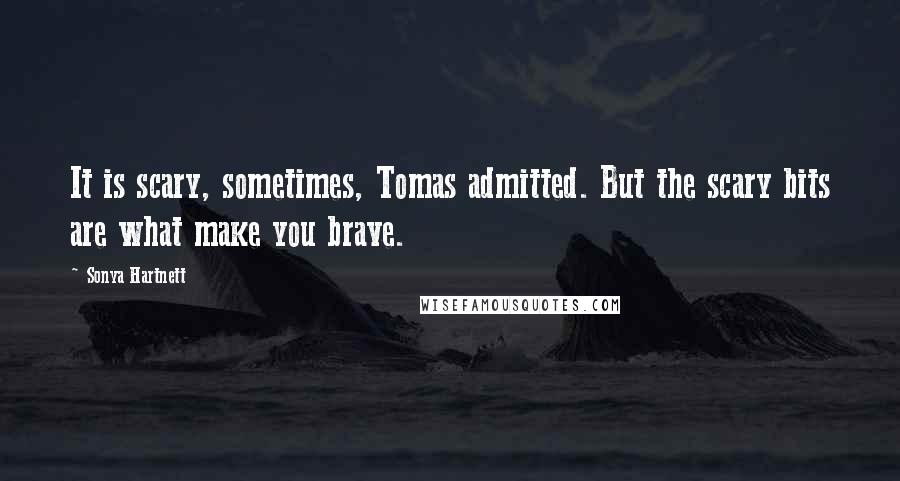 Sonya Hartnett quotes: It is scary, sometimes, Tomas admitted. But the scary bits are what make you brave.