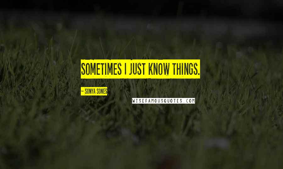 Sonya Sones quotes: Sometimes I just know things.