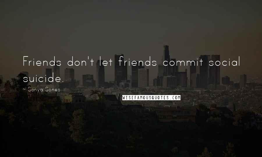 Sonya Sones quotes: Friends don't let friends commit social suicide.