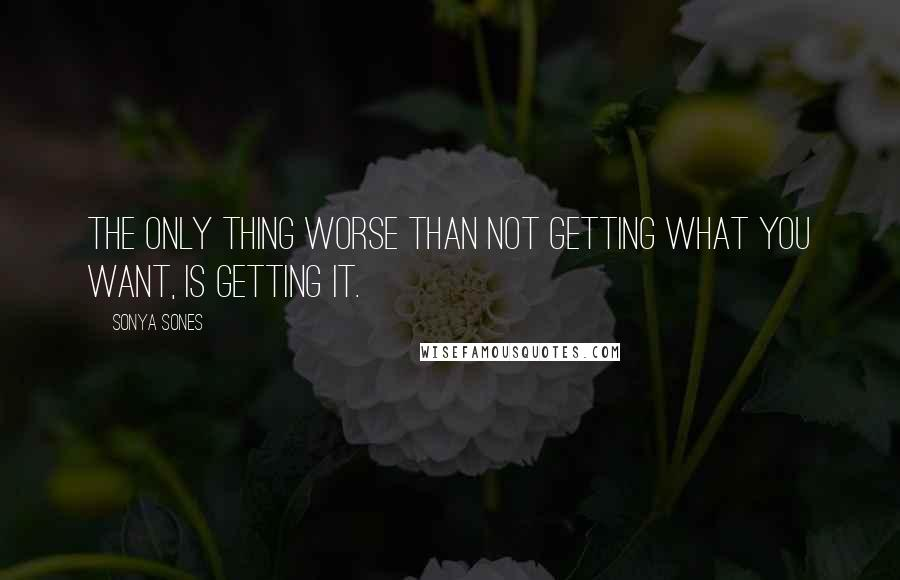 Sonya Sones quotes: The only thing worse than not getting what you want, is getting it.