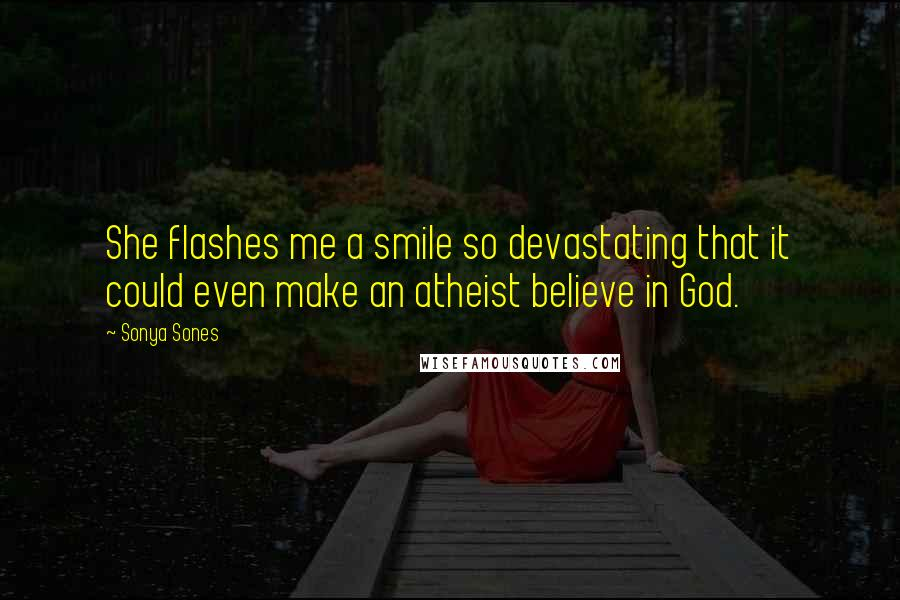 Sonya Sones quotes: She flashes me a smile so devastating that it could even make an atheist believe in God.