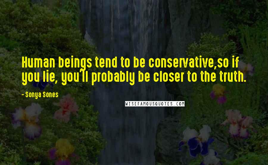 Sonya Sones quotes: Human beings tend to be conservative,so if you lie, you'll probably be closer to the truth.