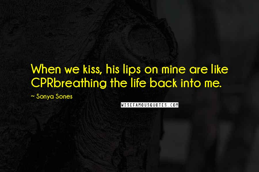 Sonya Sones quotes: When we kiss, his lips on mine are like CPRbreathing the life back into me.