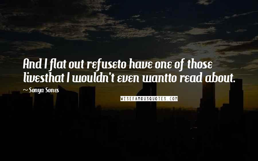 Sonya Sones quotes: And I flat out refuseto have one of those livesthat I wouldn't even wantto read about.