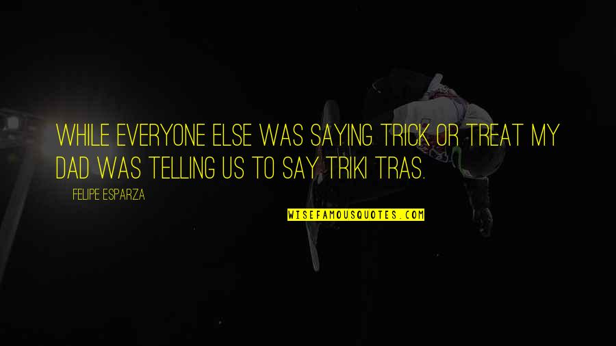 Soon To Be Dad Quotes By Felipe Esparza: While everyone else was saying Trick or Treat