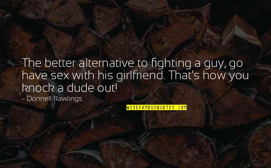 Soon To Be Girlfriend Quotes By Donnell Rawlings: The better alternative to fighting a guy, go