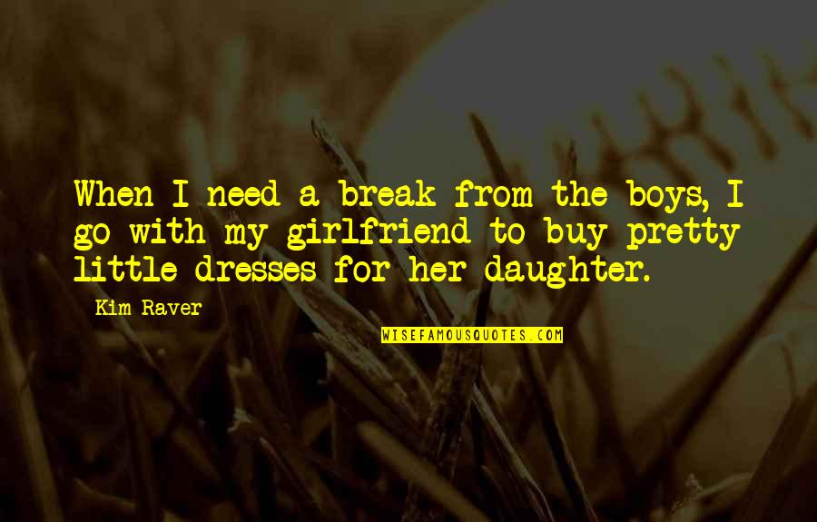 Soon To Be Girlfriend Quotes By Kim Raver: When I need a break from the boys,